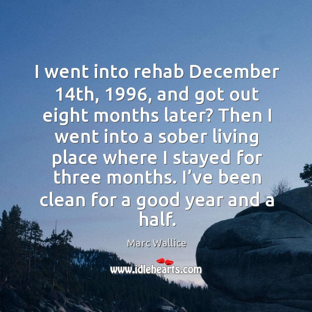 I went into rehab december 14th, 1996, and got out eight months later? Marc Wallice Picture Quote