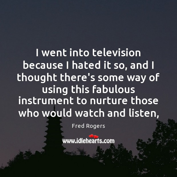 I went into television because I hated it so, and I thought Fred Rogers Picture Quote