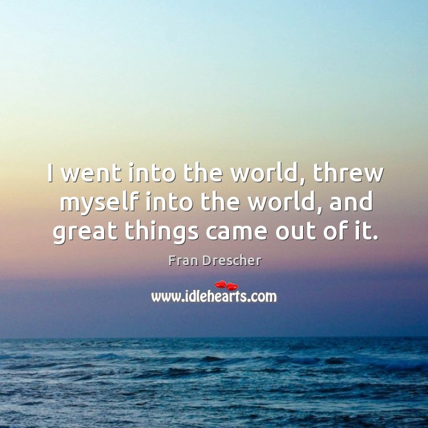 I went into the world, threw myself into the world, and great things came out of it. Fran Drescher Picture Quote