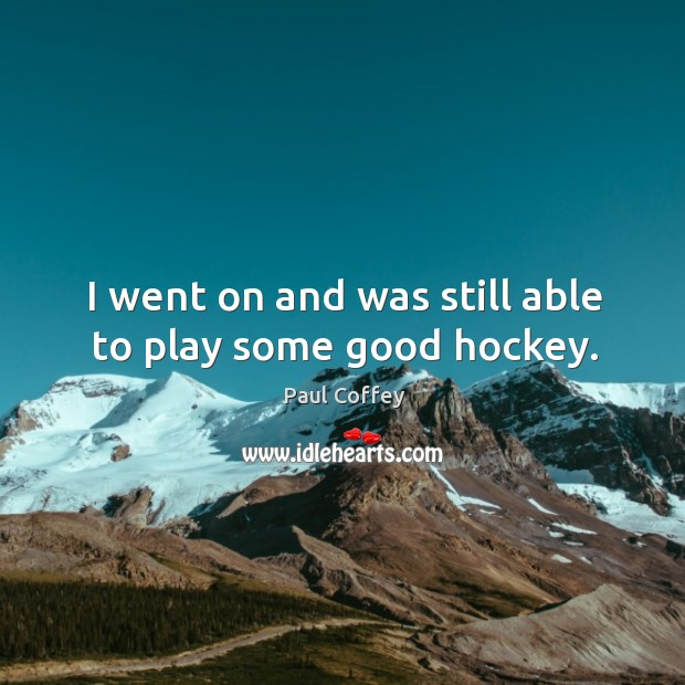 I went on and was still able to play some good hockey. Image