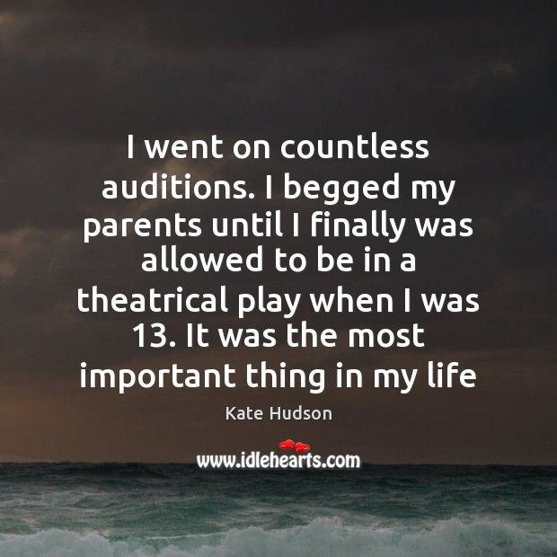 I went on countless auditions. I begged my parents until I finally Kate Hudson Picture Quote