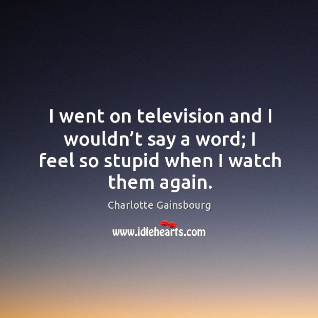 I went on television and I wouldn't say a word; I feel so stupid when I watch them again. Image