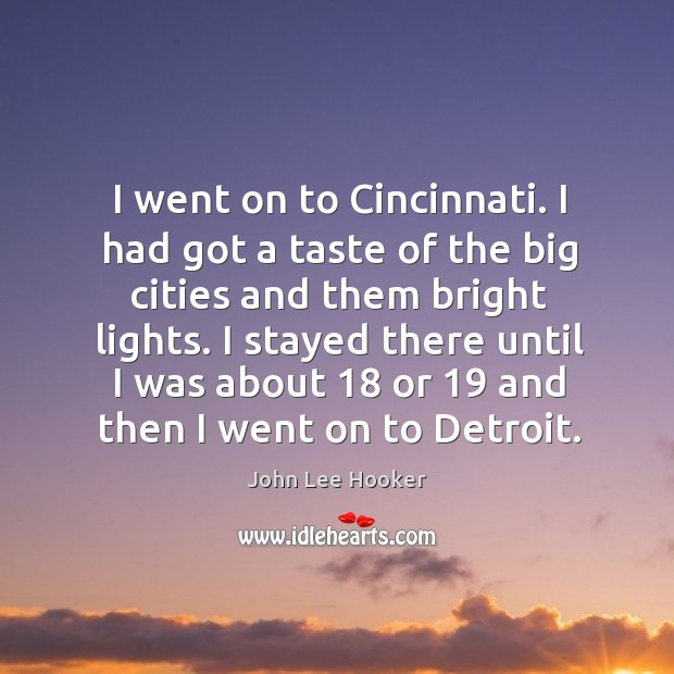 I went on to cincinnati. I had got a taste of the big cities and them bright lights. John Lee Hooker Picture Quote