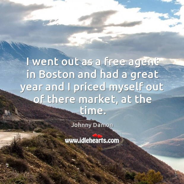 I went out as a free agent in boston and had a great year and I priced myself out of Image
