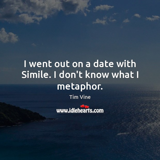 Tim Vine Picture Quote image saying: I went out on a date with Simile. I don't know what I metaphor.