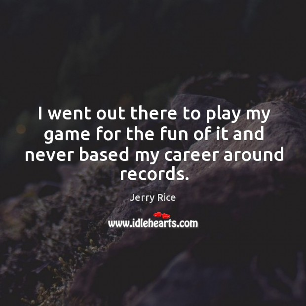 I went out there to play my game for the fun of it and never based my career around records. Image