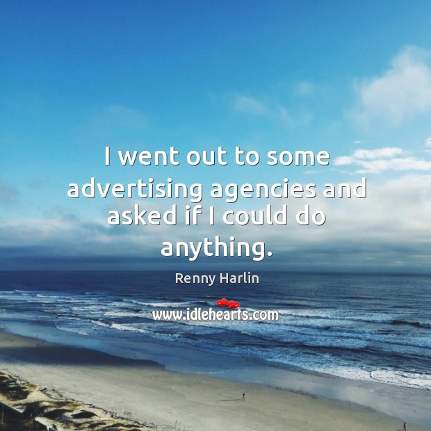 I went out to some advertising agencies and asked if I could do anything. Renny Harlin Picture Quote