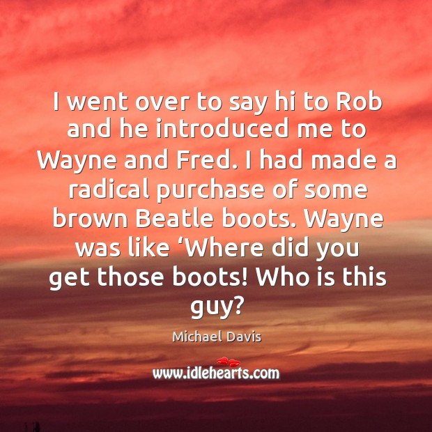 I went over to say hi to rob and he introduced me to wayne and fred. Image