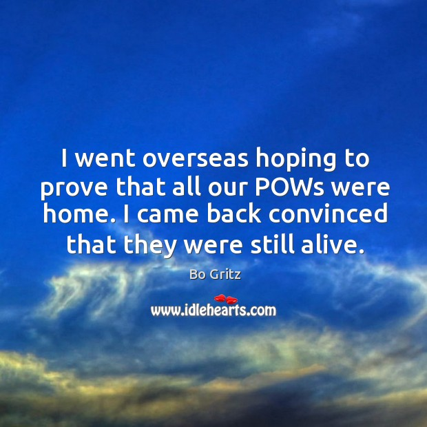 I went overseas hoping to prove that all our pows were home. I came back convinced that they were still alive. Bo Gritz Picture Quote