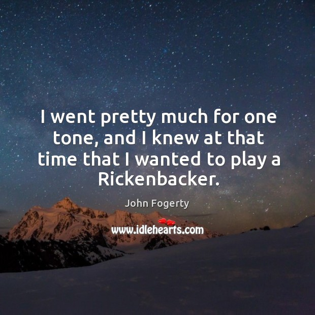I went pretty much for one tone, and I knew at that time that I wanted to play a rickenbacker. Image