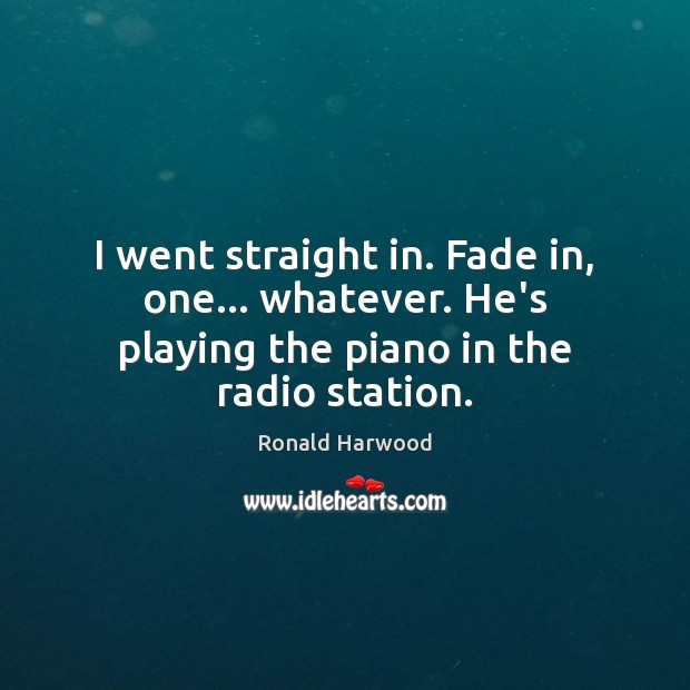 I went straight in. Fade in, one… whatever. He's playing the piano in the radio station. Image