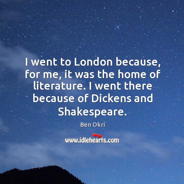 I went there because of dickens and shakespeare. Ben Okri Picture Quote