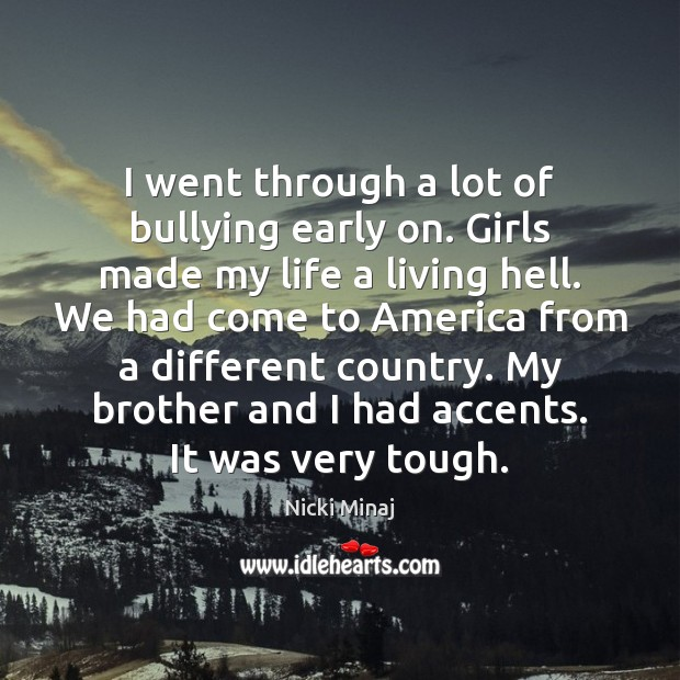I went through a lot of bullying early on. Girls made my Image