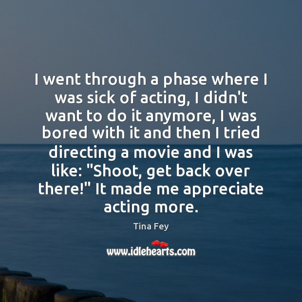 Tina Fey Picture Quote image saying: I went through a phase where I was sick of acting, I