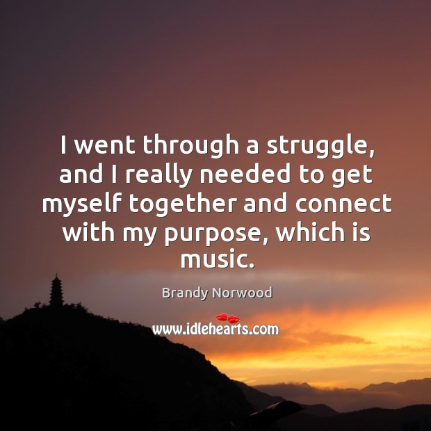 I went through a struggle, and I really needed to get myself together and connect with my purpose, which is music. Brandy Norwood Picture Quote