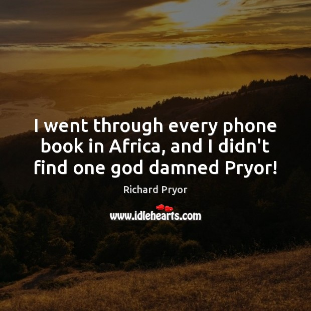 I went through every phone book in Africa, and I didn't find one God damned Pryor! Richard Pryor Picture Quote
