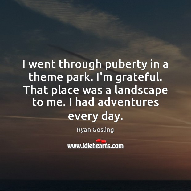 I went through puberty in a theme park. I'm grateful. That place Ryan Gosling Picture Quote