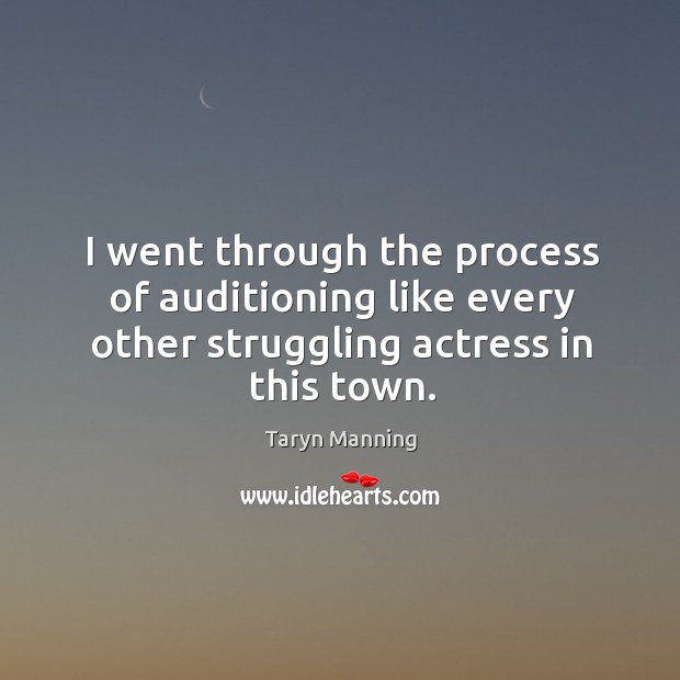 I went through the process of auditioning like every other struggling actress in this town. Taryn Manning Picture Quote