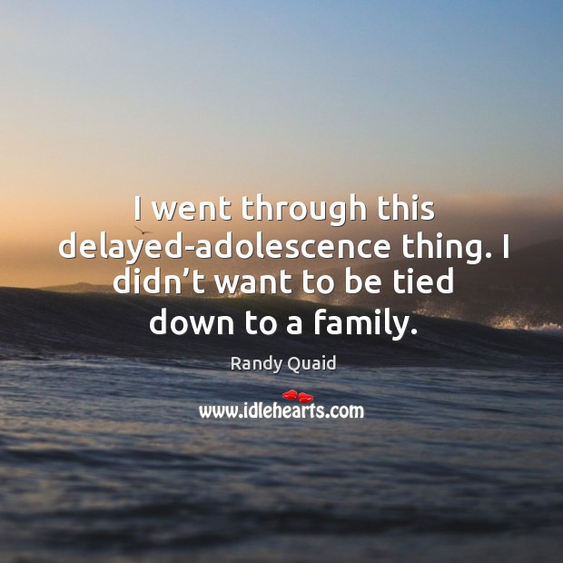 I went through this delayed-adolescence thing. I didn't want to be tied down to a family. Image