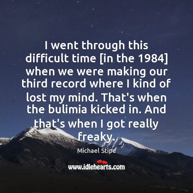 I went through this difficult time [in the 1984] when we were making Michael Stipe Picture Quote