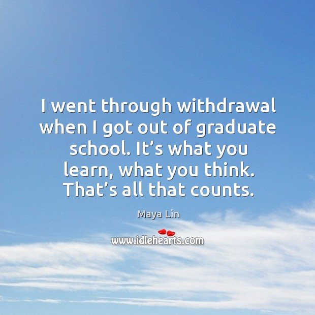 I went through withdrawal when I got out of graduate school. It's what you learn, what you think. Maya Lin Picture Quote