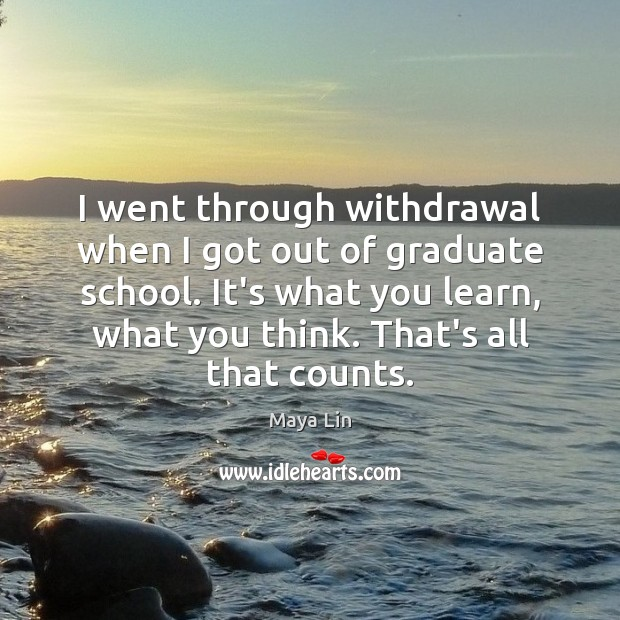 I went through withdrawal when I got out of graduate school. It's Maya Lin Picture Quote