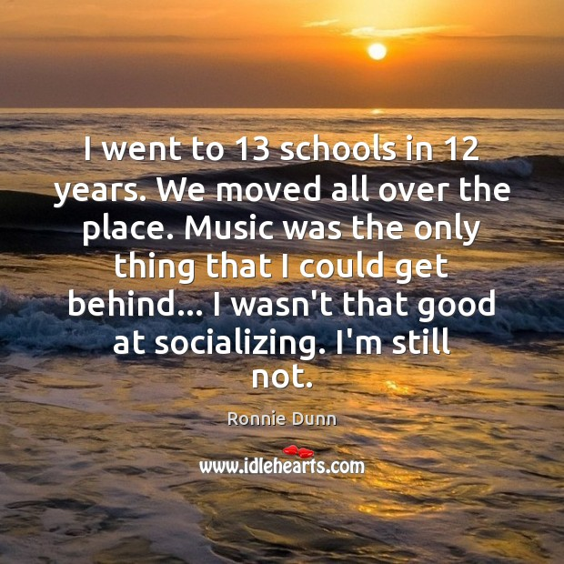 I went to 13 schools in 12 years. We moved all over the place. Ronnie Dunn Picture Quote