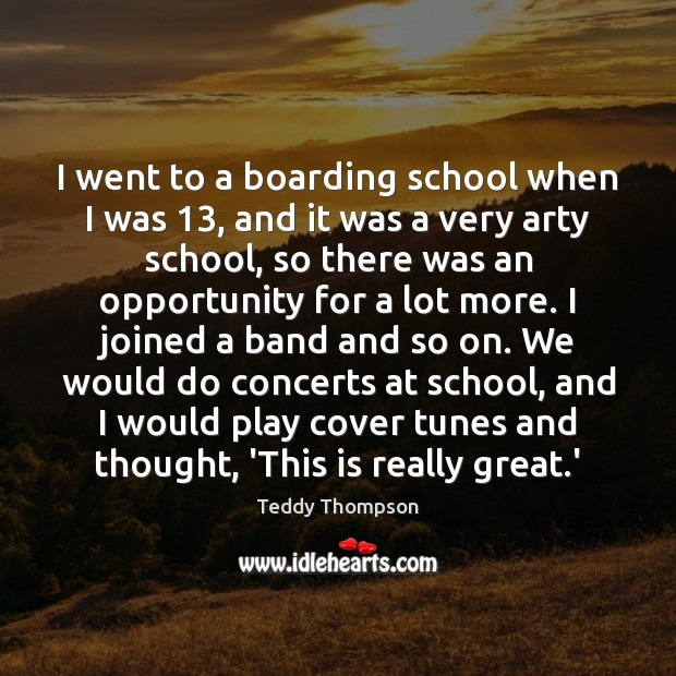 Image, I went to a boarding school when I was 13, and it was