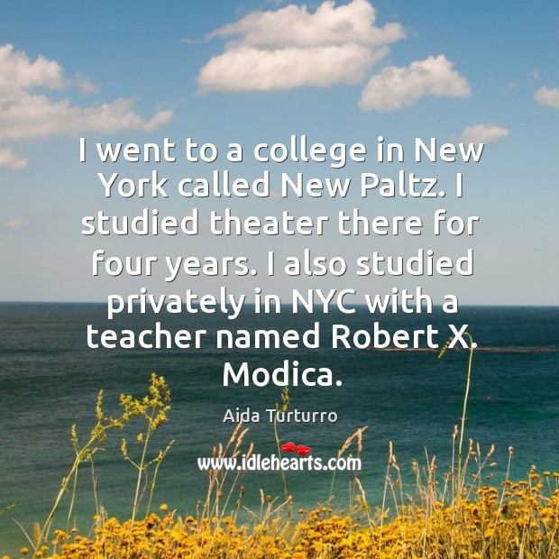 I went to a college in new york called new paltz. I studied theater there for four years. Aida Turturro Picture Quote