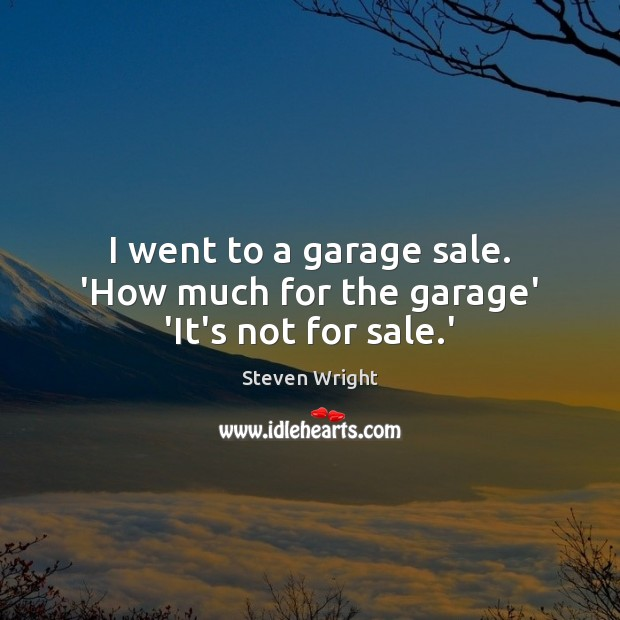 I went to a garage sale. 'How much for the garage' 'It's not for sale.' Steven Wright Picture Quote