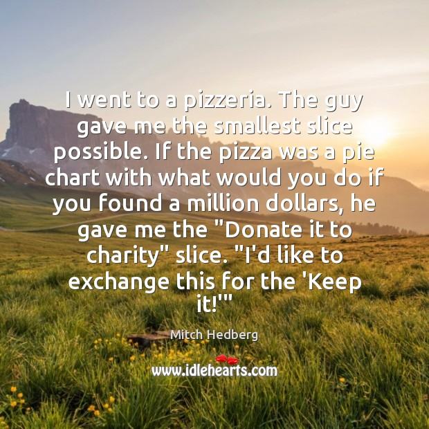 I went to a pizzeria. The guy gave me the smallest slice Donate Quotes Image
