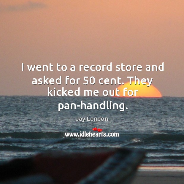 I went to a record store and asked for 50 cent. They kicked me out for pan-handling. Jay London Picture Quote