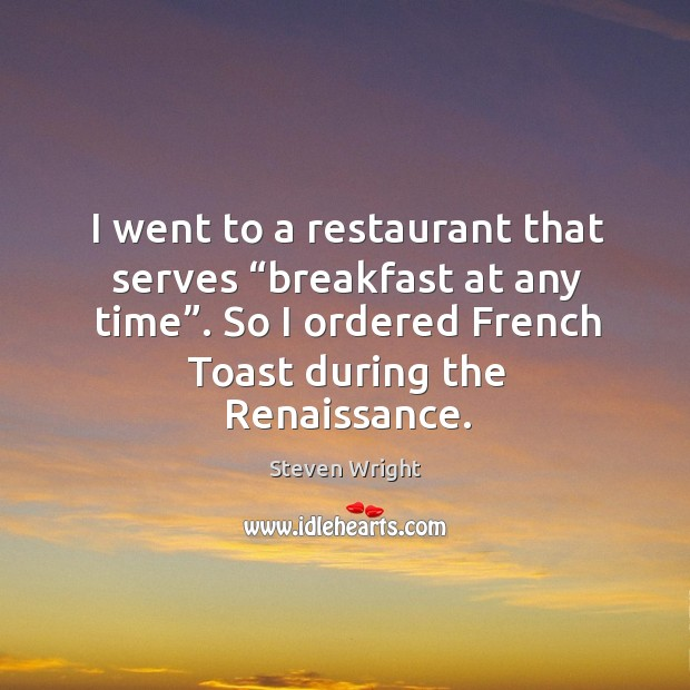 """I went to a restaurant that serves """"breakfast at any time"""". So I ordered french toast during the renaissance. Image"""