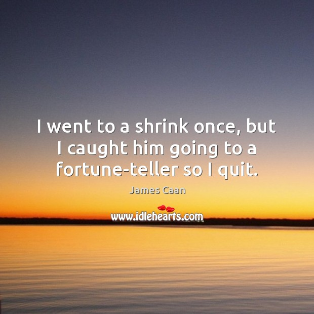 I went to a shrink once, but I caught him going to a fortune-teller so I quit. James Caan Picture Quote