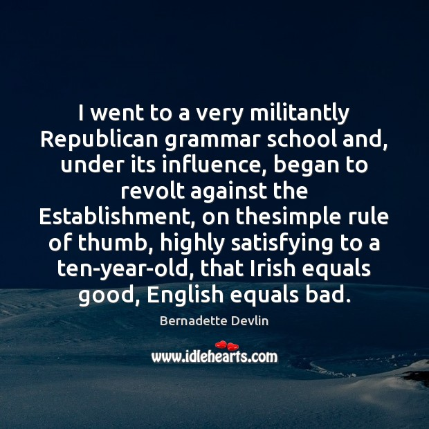 Image, I went to a very militantly Republican grammar school and, under its