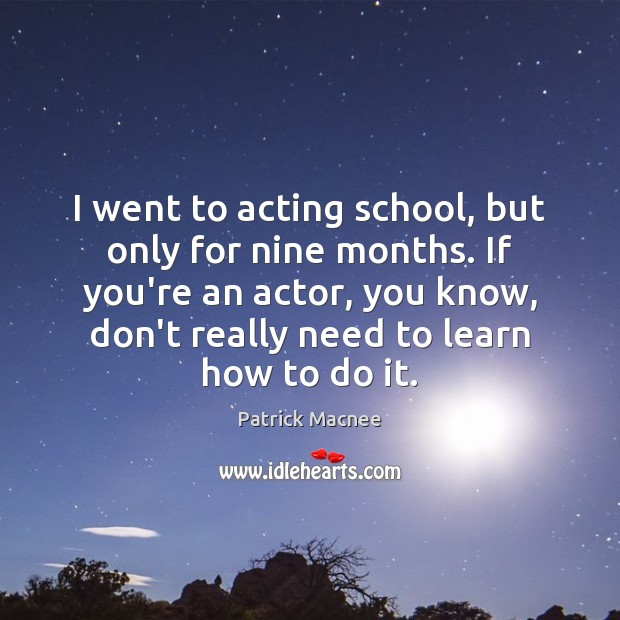 Image, I went to acting school, but only for nine months. If you're