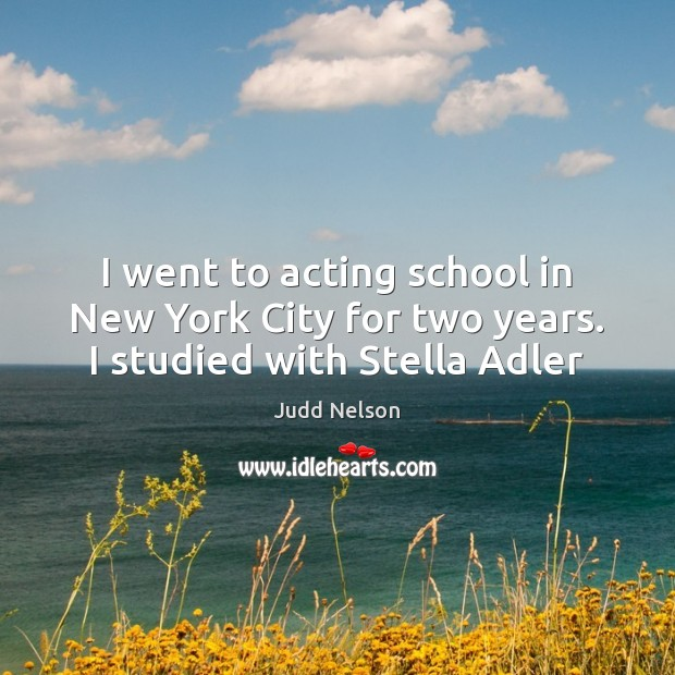 Image, I went to acting school in New York City for two years. I studied with Stella Adler