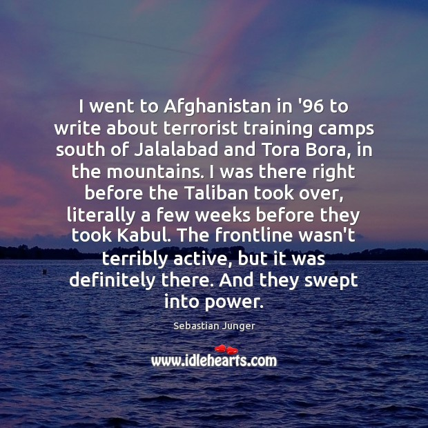 I went to Afghanistan in '96 to write about terrorist training camps Sebastian Junger Picture Quote
