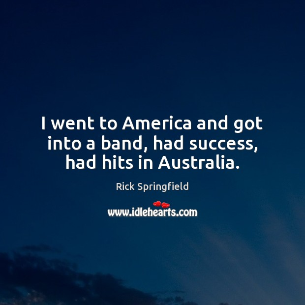 I went to America and got into a band, had success, had hits in Australia. Rick Springfield Picture Quote