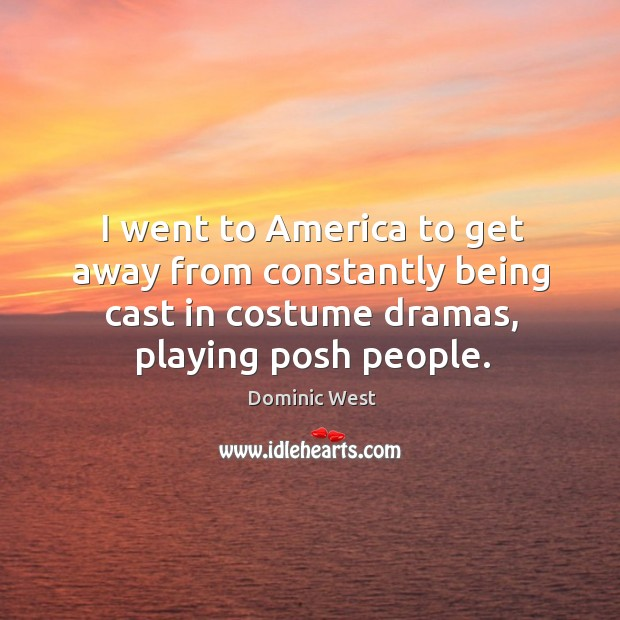 I went to america to get away from constantly being cast in costume dramas, playing posh people. Image