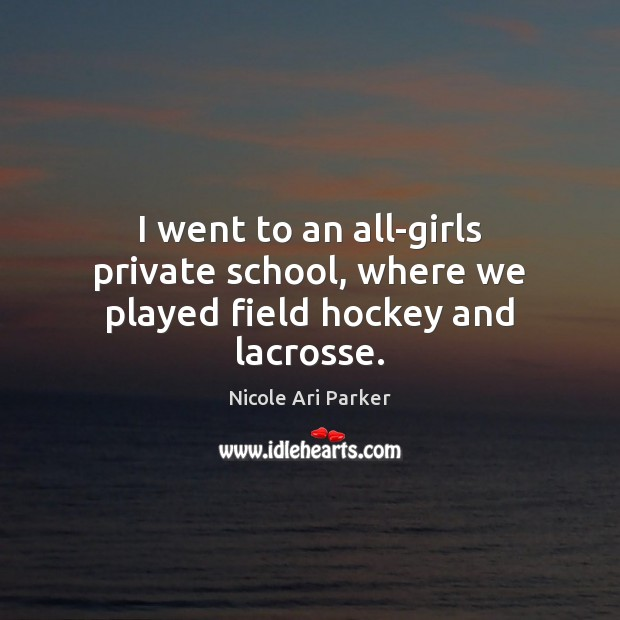 I went to an all-girls private school, where we played field hockey and lacrosse. Image