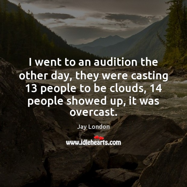 I went to an audition the other day, they were casting 13 people Jay London Picture Quote
