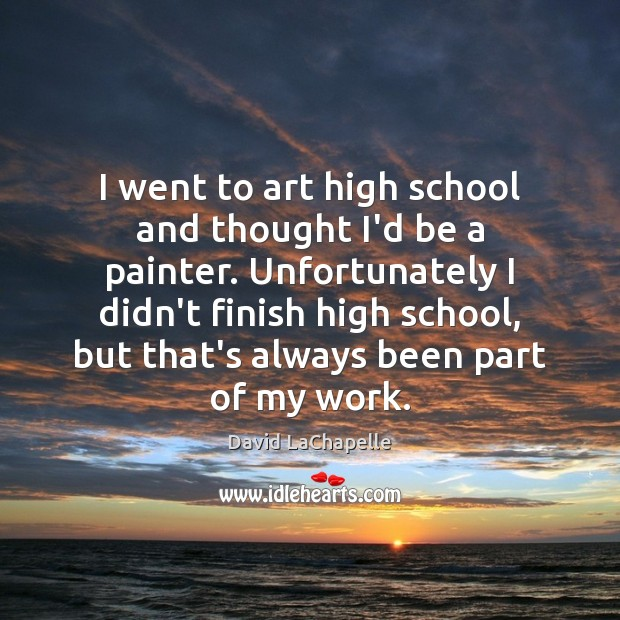 I went to art high school and thought I'd be a painter. David LaChapelle Picture Quote