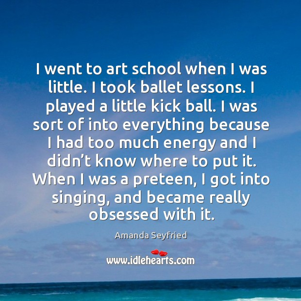 I went to art school when I was little. I took ballet lessons. I played a little kick ball. Image