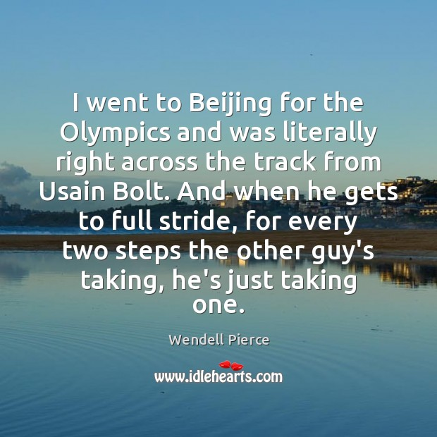 I went to Beijing for the Olympics and was literally right across Wendell Pierce Picture Quote