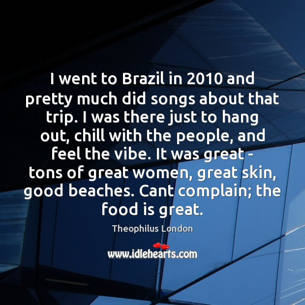 I went to Brazil in 2010 and pretty much did songs about that Image