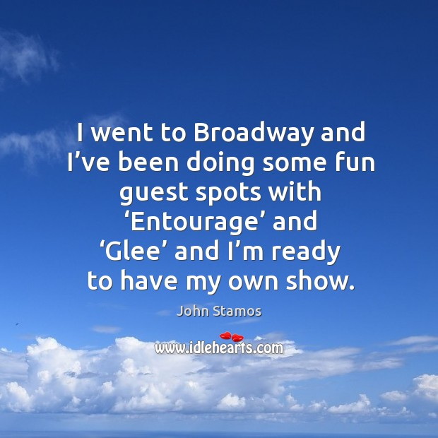 I went to broadway and I've been doing some fun guest spots with 'entourage' and 'glee' and I'm ready to have my own show. Image
