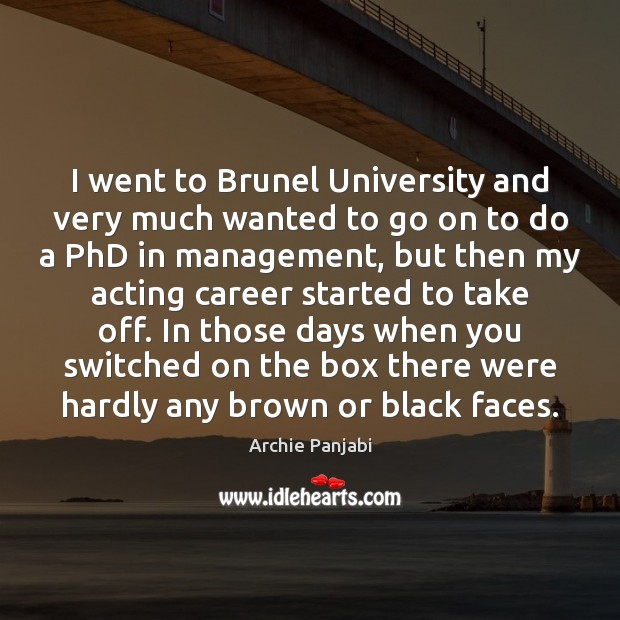 I went to Brunel University and very much wanted to go on Archie Panjabi Picture Quote