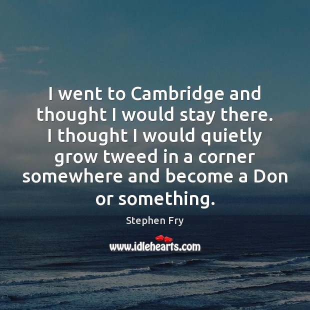 I went to Cambridge and thought I would stay there. I thought Image