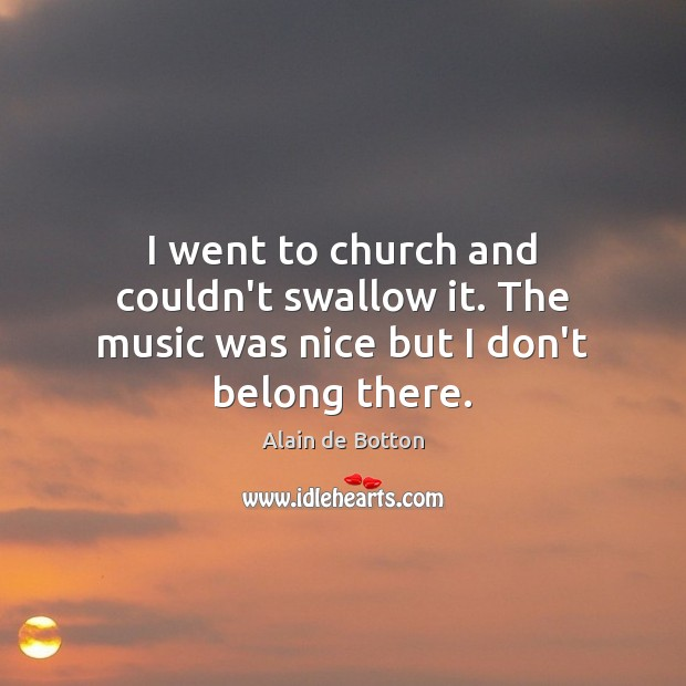 I went to church and couldn't swallow it. The music was nice but I don't belong there. Image